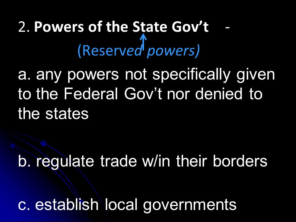 2. Powers of the State Gov't- (Reserved powers) a. any powers not specifically given to the Federal Gov't nor denied to the states b. regulate trade w