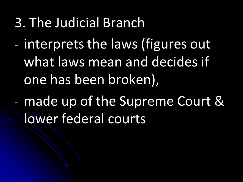 3. The Judicial Branch - - interprets the laws (figures out what laws mean and decides if one has been broken), - - made up of the Supreme Court & low