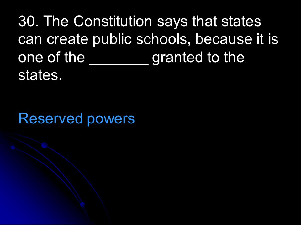 30. The Constitution says that states can create public schools, because it is one of the _______ granted to the states. Reserved powers
