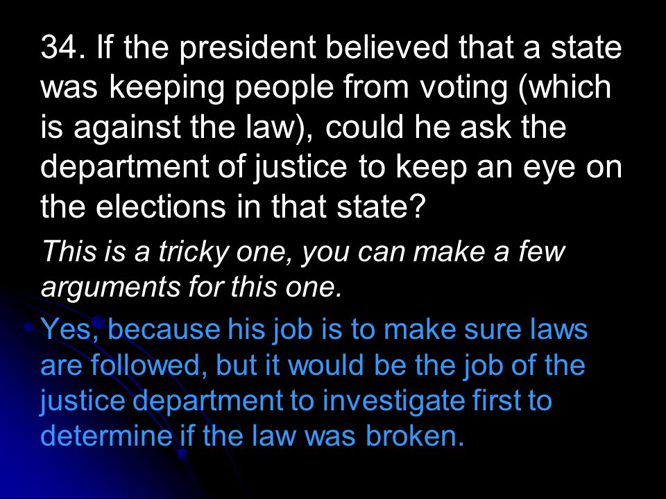 34. If the president believed that a state was keeping people from voting (which is against the law), could he ask the department of justice to keep a