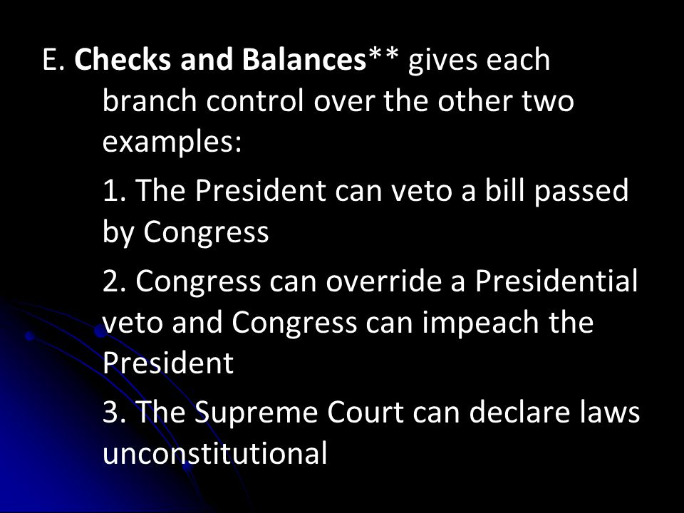 E. Checks and Balances** gives each branch control over the other two examples: 1. The President can veto a bill passed by Congress 2. Congress can ov