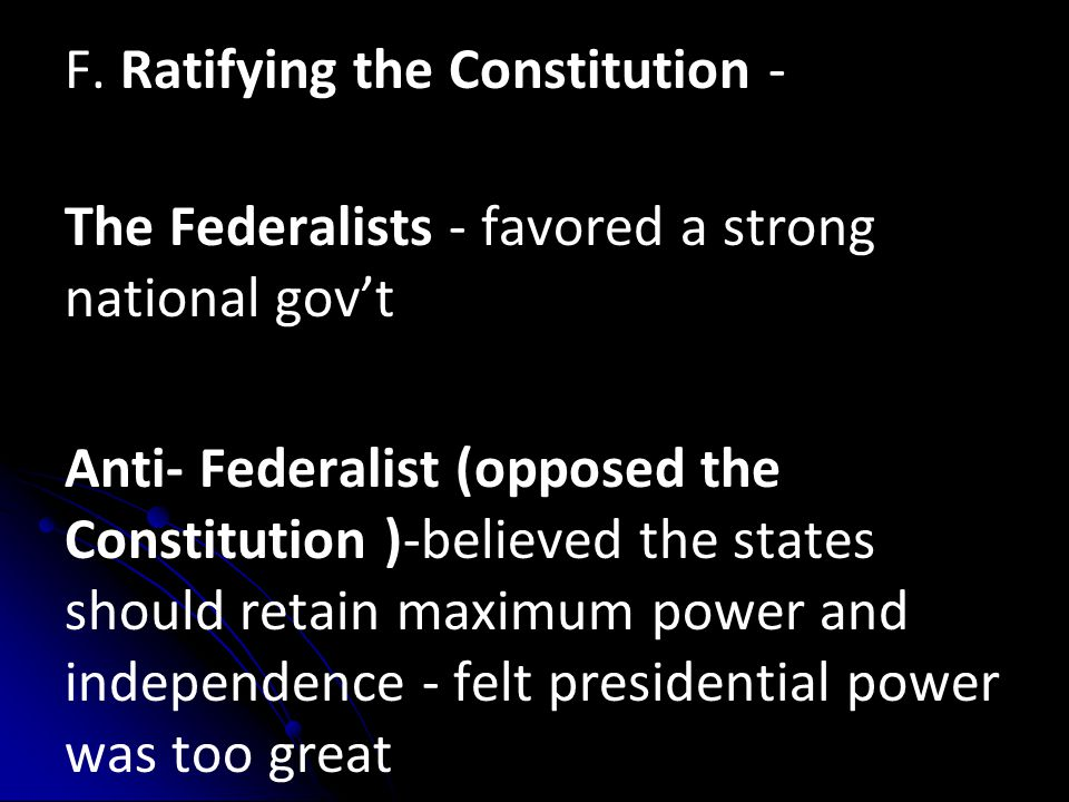 F. Ratifying the Constitution - The Federalists - favored a strong national gov't Anti- Federalist (opposed the Constitution )-believed the states sho