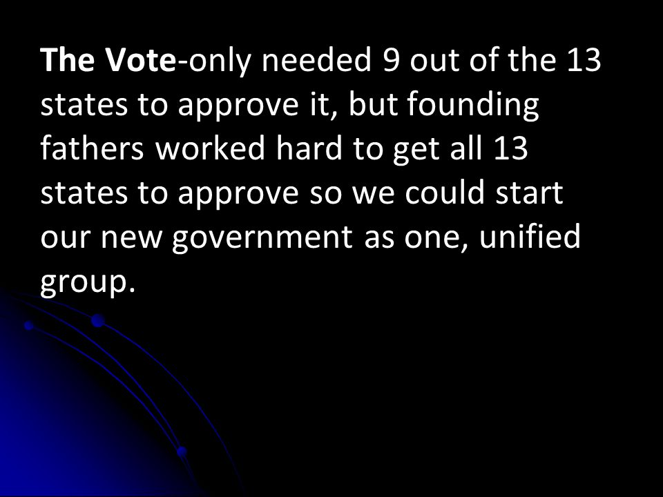 The Vote-only needed 9 out of the 13 states to approve it, but founding fathers worked hard to get all 13 states to approve so we could start our new
