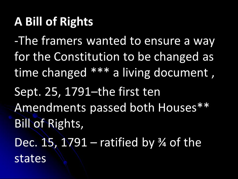 A Bill of Rights -The framers wanted to ensure a way for the Constitution to be changed as time changed *** a living document, Sept. 25, 1791–the firs