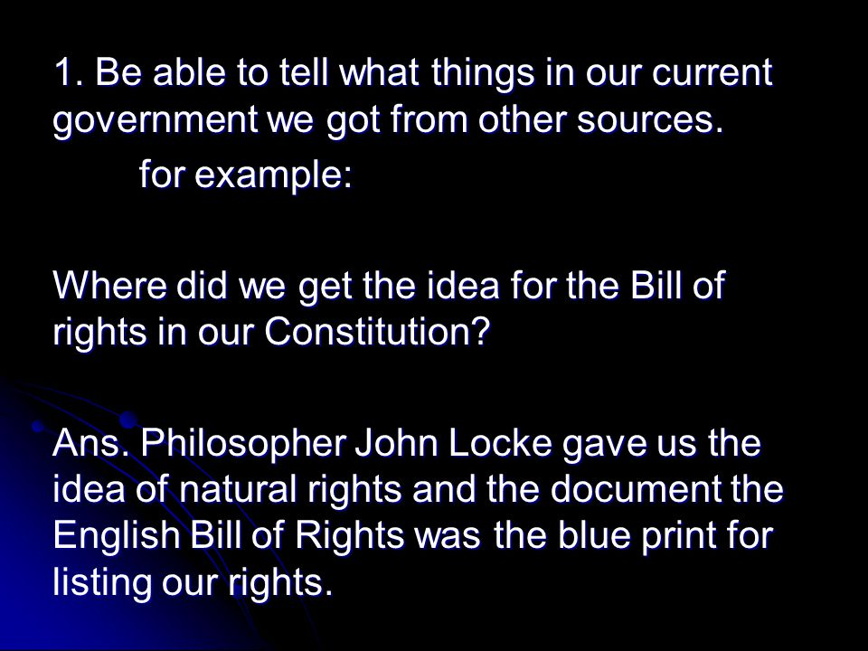 1. Be able to tell what things in our current government we got from other sources. for example: Where did we get the idea for the Bill of rights in o