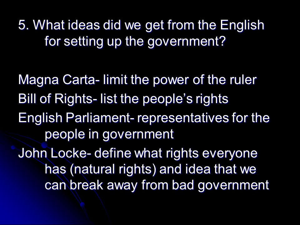 5. What ideas did we get from the English for setting up the government? Magna Carta- limit the power of the ruler Bill of Rights- list the people's r