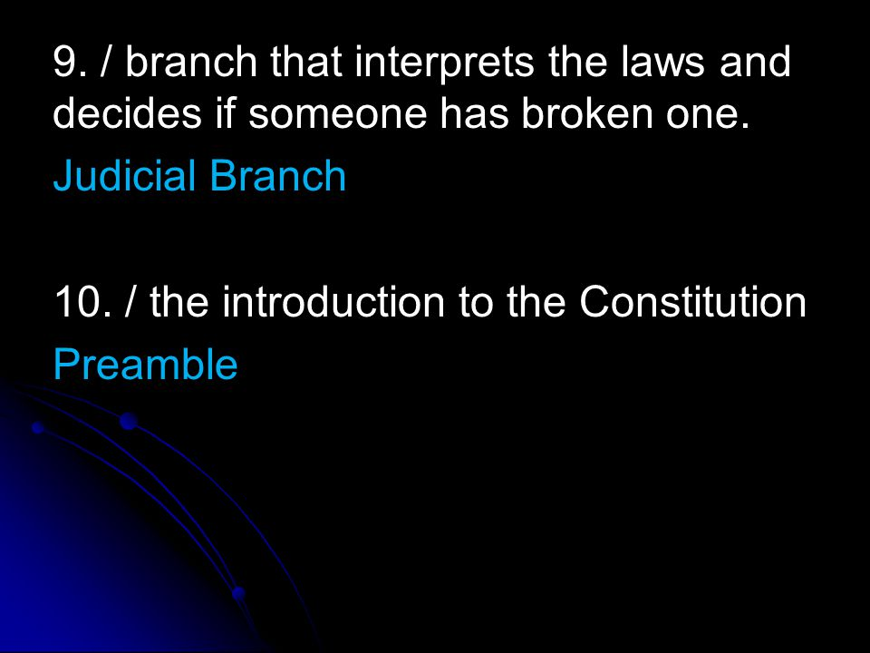 9. / branch that interprets the laws and decides if someone has broken one. Judicial Branch 10. / the introduction to the Constitution Preamble