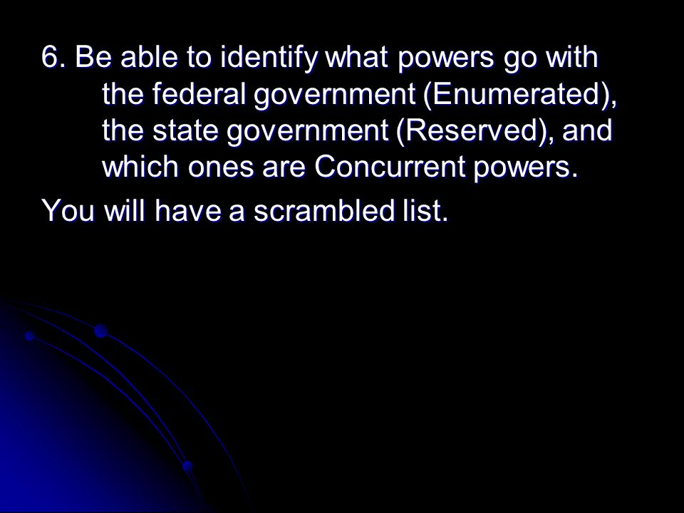 6. Be able to identify what powers go with the federal government (Enumerated), the state government (Reserved), and which ones are Concurrent powers.