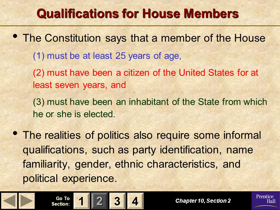 123 Go To Section: 4 Qualifications for House Members Chapter 10, Section 2 3333 4444 1111 The Constitution says that a member of the House (1) must be at least 25 years of age, (2) must have been a citizen of the United States for at least seven years, and (3) must have been an inhabitant of the State from which he or she is elected.