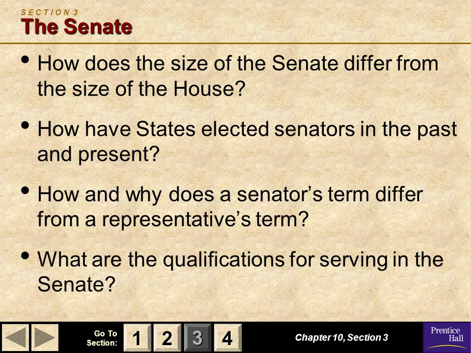 123 Go To Section: 4 Chapter 10, Section 3 The Senate S E C T I O N 3 The Senate How does the size of the Senate differ from the size of the House.