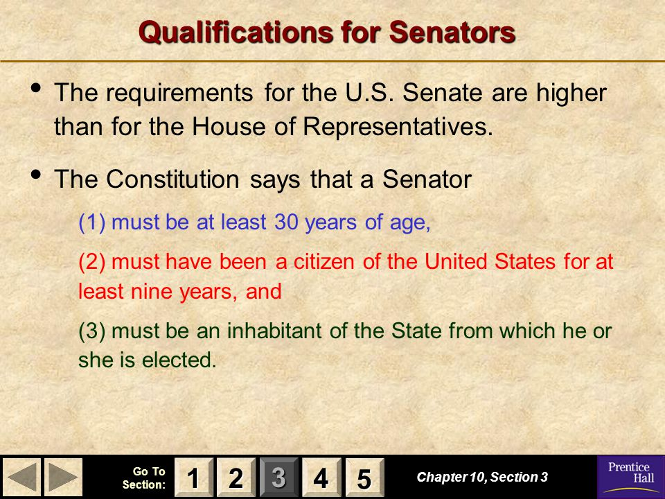 123 Go To Section: 4 Chapter 10, Section 3 2222 4444 1111 5555 Qualifications for Senators The requirements for the U.S.