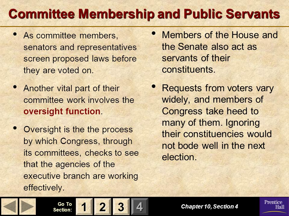 123 Go To Section: 4 Committee Membership and Public Servants As committee members, senators and representatives screen proposed laws before they are voted on.