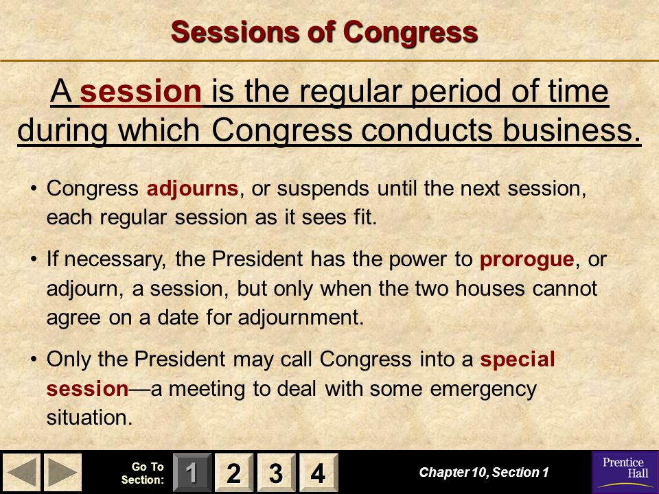 123 Go To Section: 4 Sessions of Congress Chapter 10, Section 1 A session is the regular period of time during which Congress conducts business.