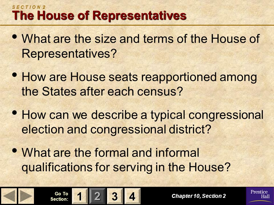 123 Go To Section: 4 The House of Representatives S E C T I O N 2 The House of Representatives What are the size and terms of the House of Representatives.