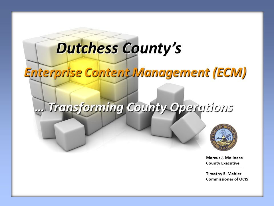 Dutchess County's Dutchess County's Enterprise Content Management (ECM) Enterprise Content Management (ECM) … Transforming County Operations Marcus J.