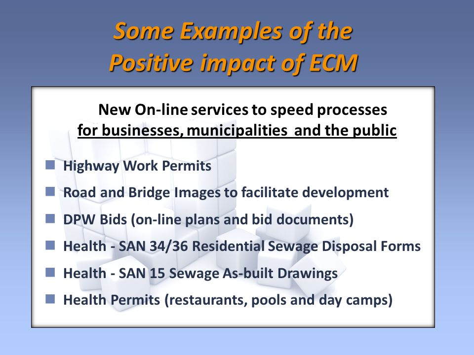 Some Examples of the Positive impact of ECM New On-line services to speed processes for businesses, municipalities and the public Highway Work Permits Road and Bridge Images to facilitate development DPW Bids (on-line plans and bid documents) Health - SAN 34/36 Residential Sewage Disposal Forms Health - SAN 15 Sewage As-built Drawings Health Permits (restaurants, pools and day camps)