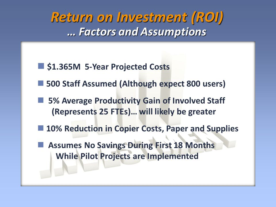 $1.365M 5-Year Projected Costs 500 Staff Assumed (Although expect 800 users) 5% Average Productivity Gain of Involved Staff (Represents 25 FTEs)… will likely be greater 10% Reduction in Copier Costs, Paper and Supplies Assumes No Savings During First 18 Months While Pilot Projects are Implemented Return on Investment (ROI) … Factors and Assumptions