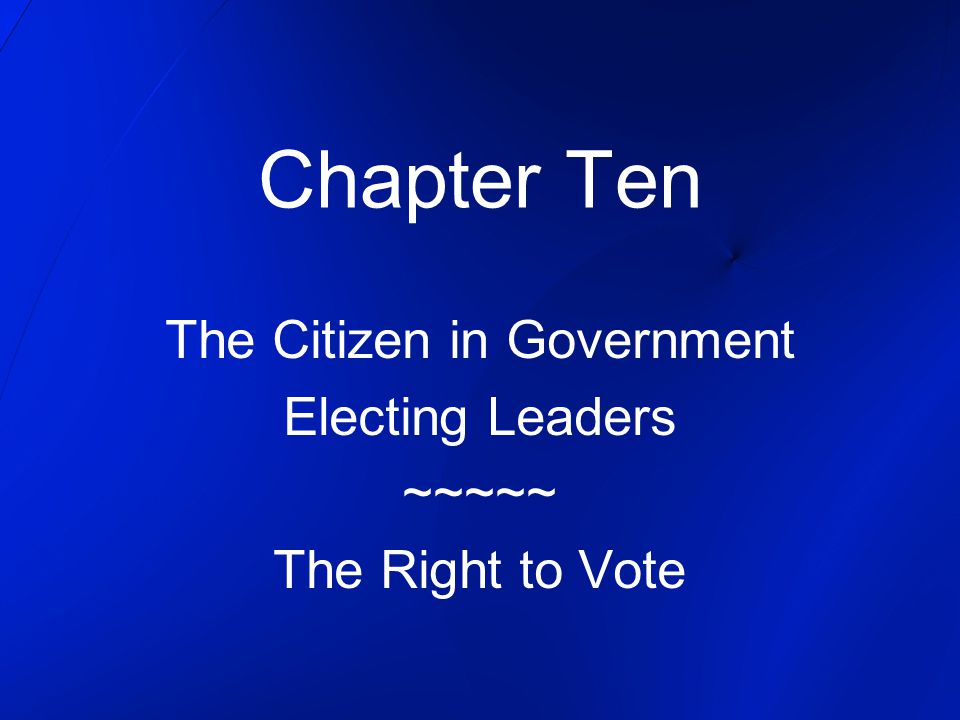 Chapter Ten The Citizen in Government Electing Leaders ~~~~~ The Right to Vote