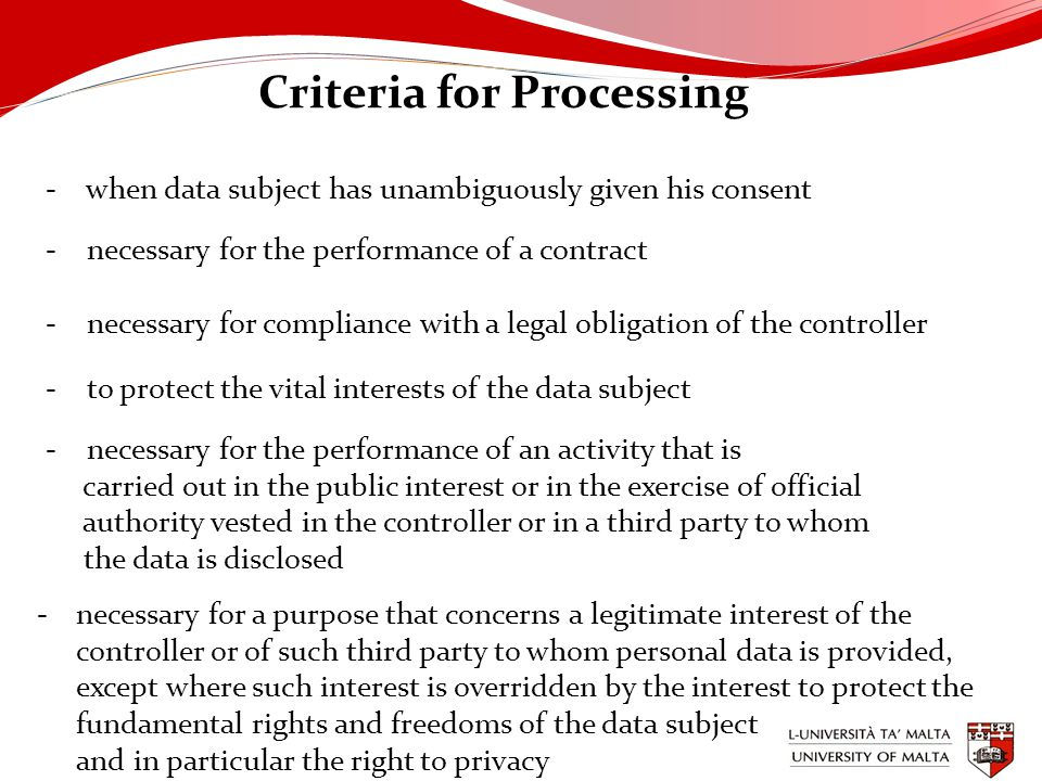 Criteria for Processing - when data subject has unambiguously given his consent - necessary for the performance of a contract - necessary for compliance with a legal obligation of the controller - to protect the vital interests of the data subject - necessary for the performance of an activity that is carried out in the public interest or in the exercise of official authority vested in the controller or in a third party to whom the data is disclosed -necessary for a purpose that concerns a legitimate interest of the controller or of such third party to whom personal data is provided, except where such interest is overridden by the interest to protect the fundamental rights and freedoms of the data subject and in particular the right to privacy