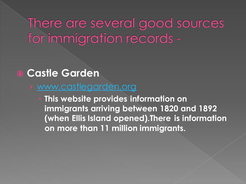  Castle Garden › www.castlegarden.org www.castlegarden.org  This website provides information on immigrants arriving between 1820 and 1892 (when Ellis Island opened).There is information on more than 11 million immigrants.