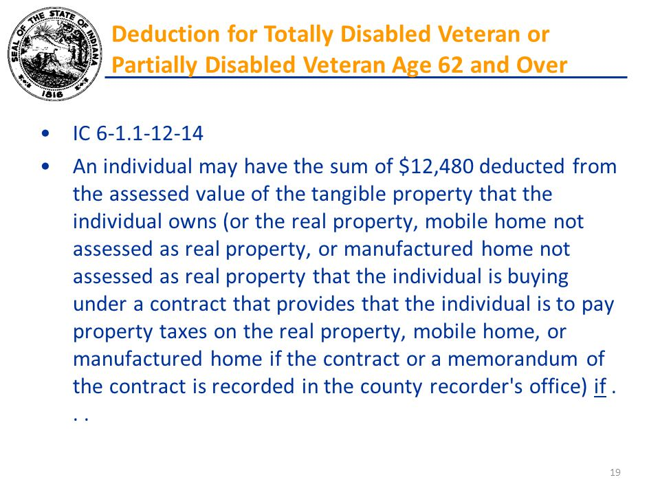 IC 6-1.1-12-14 An individual may have the sum of $12,480 deducted from the assessed value of the tangible property that the individual owns (or the re