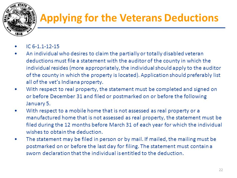IC 6-1.1-12-15 An individual who desires to claim the partially or totally disabled veteran deductions must file a statement with the auditor of the c