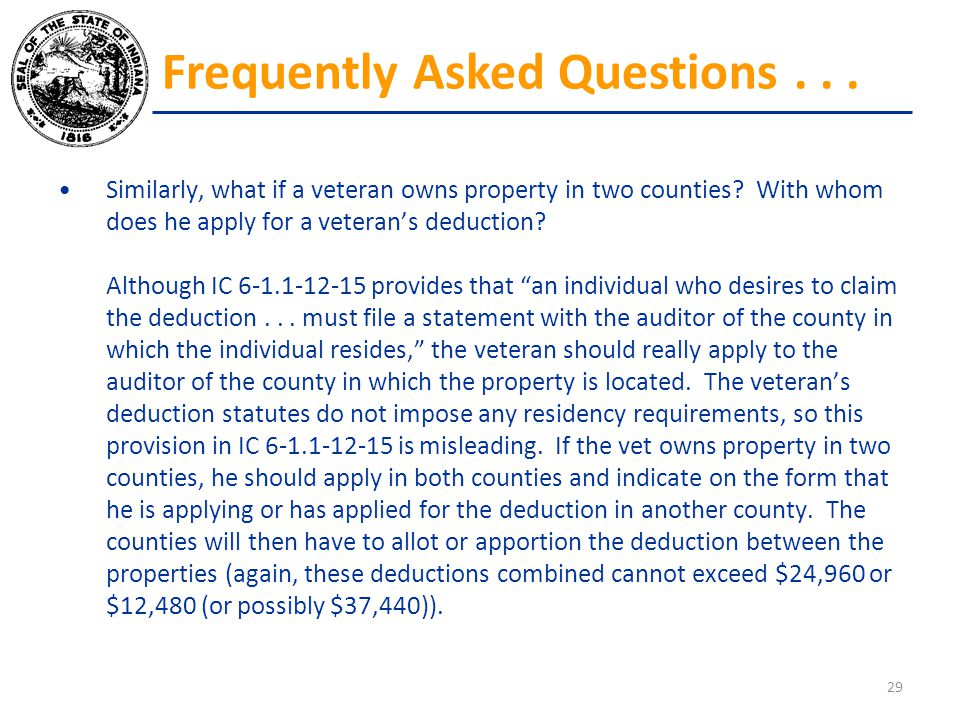 Similarly, what if a veteran owns property in two counties? With whom does he apply for a veteran's deduction? Although IC 6-1.1-12-15 provides that ""