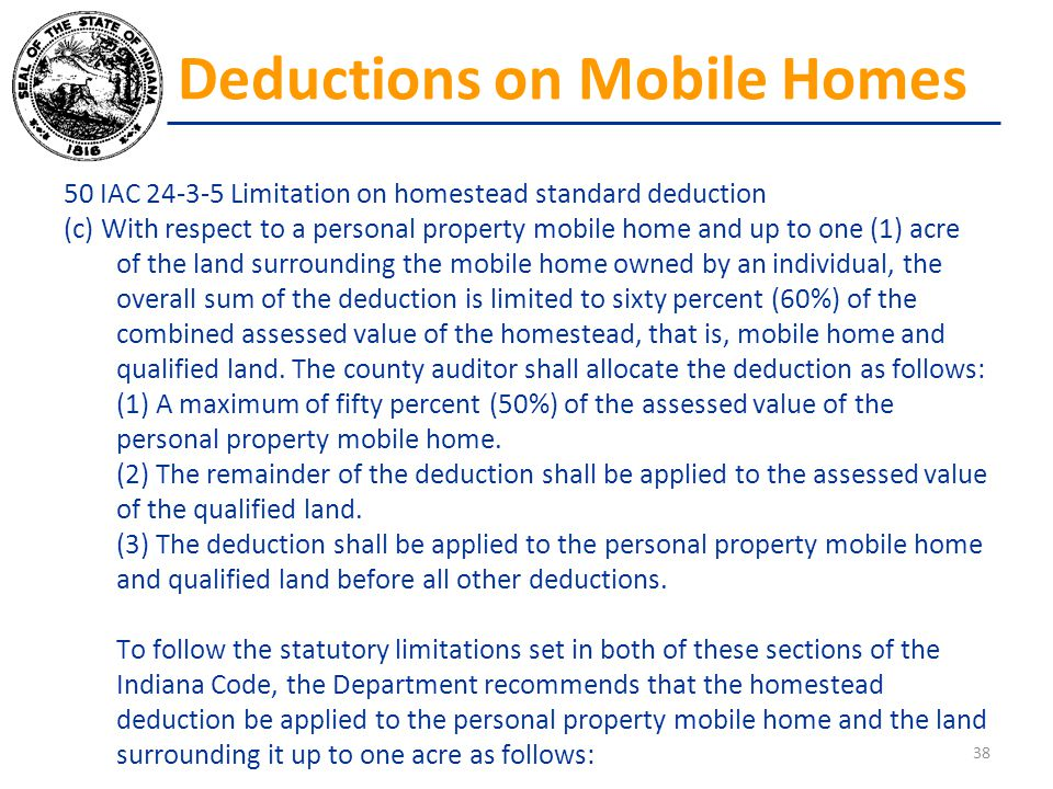 50 IAC 24-3-5 Limitation on homestead standard deduction (c) With respect to a personal property mobile home and up to one (1) acre of the land surrou