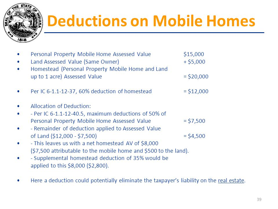 Personal Property Mobile Home Assessed Value$15,000 Land Assessed Value (Same Owner)+ $5,000 Homestead (Personal Property Mobile Home and Land up to 1