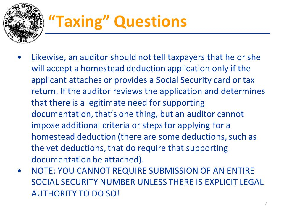 Likewise, an auditor should not tell taxpayers that he or she will accept a homestead deduction application only if the applicant attaches or provides