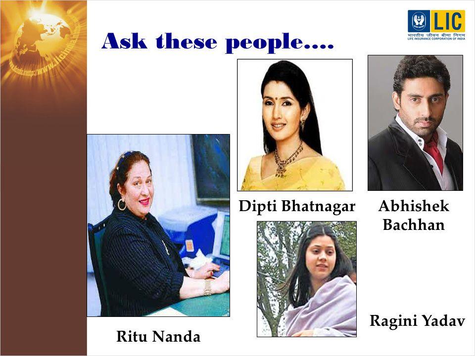 Ask these people…. Ritu Nanda Dipti BhatnagarAbhishek Bachhan Ragini Yadav