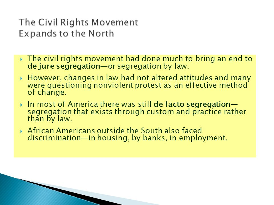 The civil rights movement had done much to bring an end to de jure segregation—or segregation by law.  However, changes in law had not altered atti