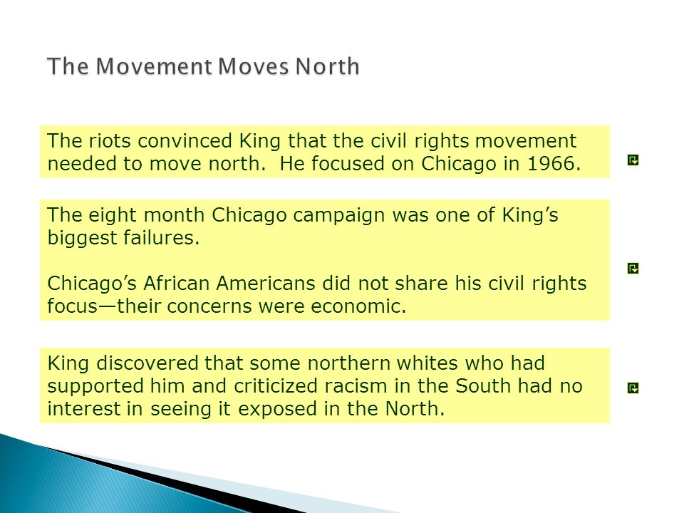 The riots convinced King that the civil rights movement needed to move north. He focused on Chicago in 1966. The eight month Chicago campaign was one