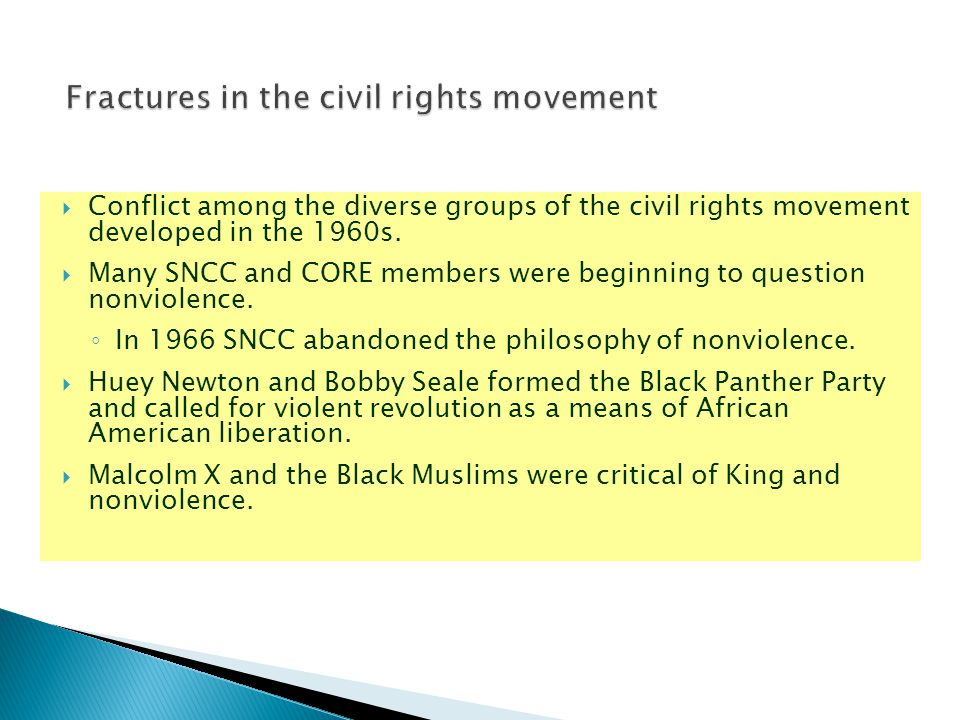  Conflict among the diverse groups of the civil rights movement developed in the 1960s.  Many SNCC and CORE members were beginning to question nonvi