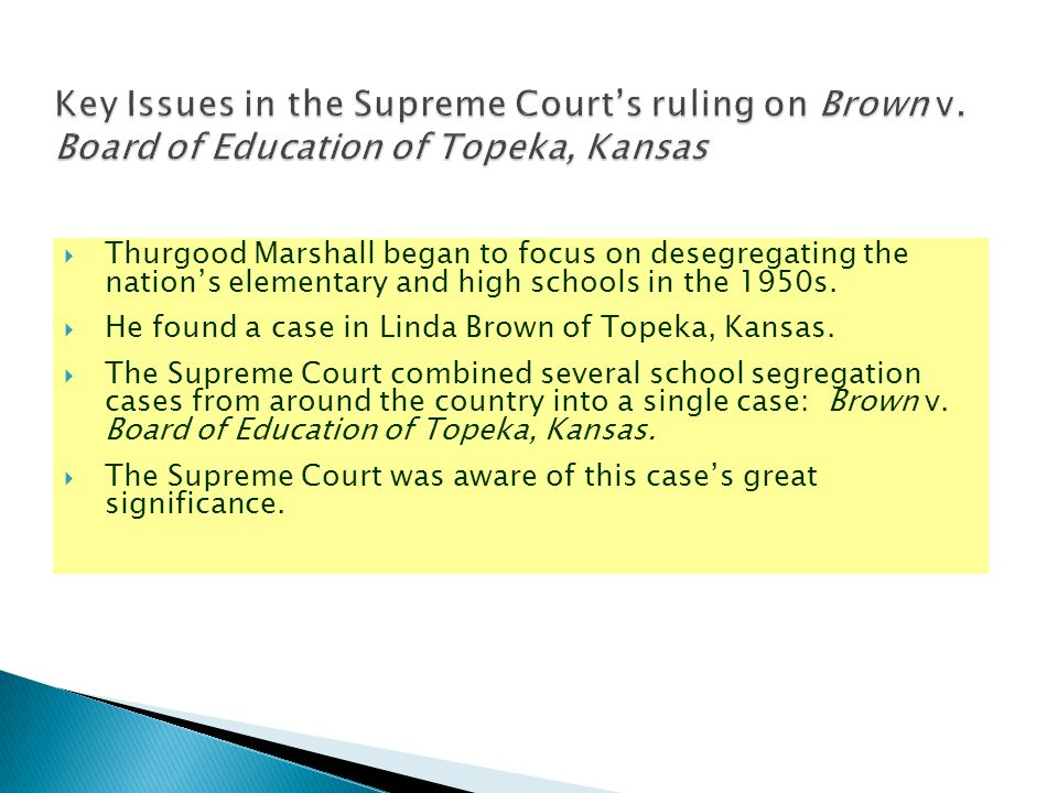  Thurgood Marshall began to focus on desegregating the nation's elementary and high schools in the 1950s.  He found a case in Linda Brown of Topeka,