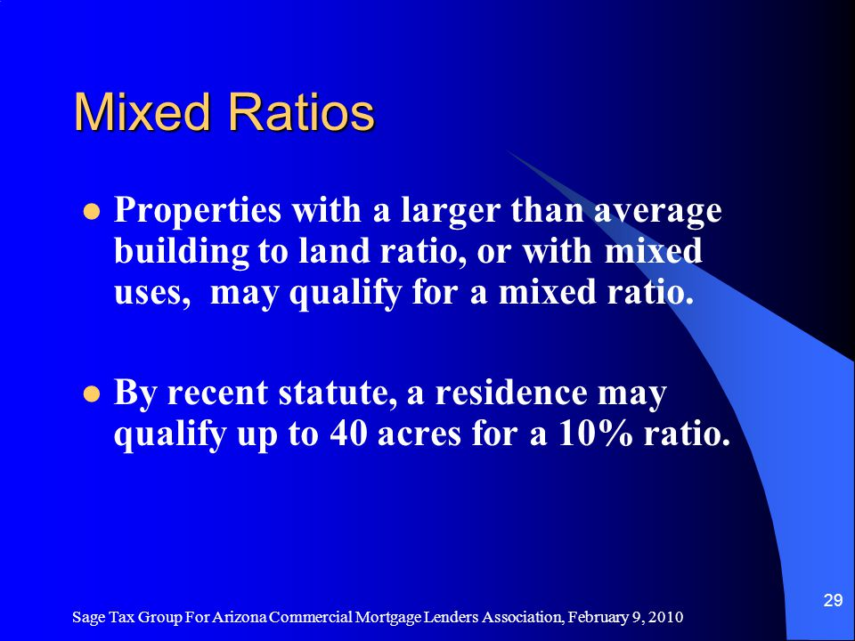 Sage Tax Group For Arizona Commercial Mortgage Lenders Association, February 9, 2010 28 Ratios Residential: 10% Vacant land: 16% Commercial: 21% for 2011—110% more than residential.