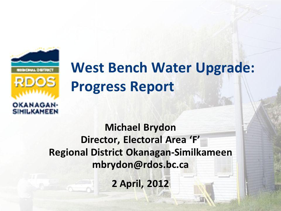 West Bench Water Upgrade: Progress Report Michael Brydon Director, Electoral Area 'F' Regional District Okanagan-Similkameen mbrydon@rdos.bc.ca 2 April, 2012