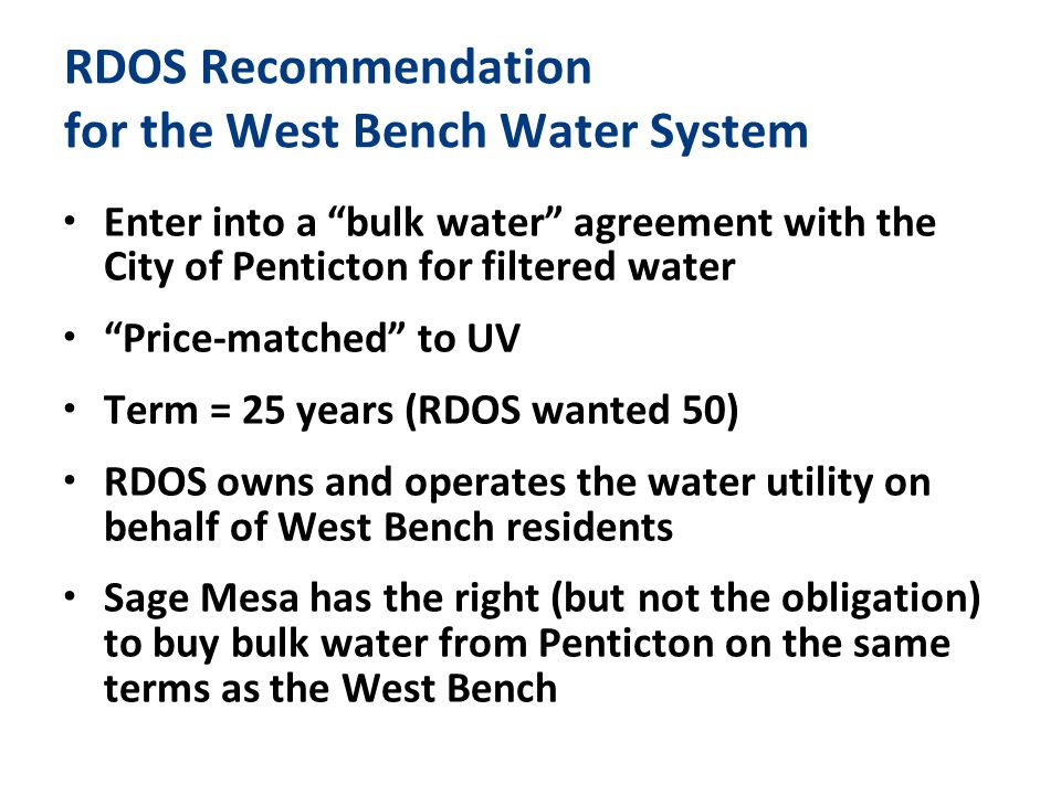 RDOS Recommendation for the West Bench Water System Enter into a bulk water agreement with the City of Penticton for filtered water Price-matched to UV Term = 25 years (RDOS wanted 50) RDOS owns and operates the water utility on behalf of West Bench residents Sage Mesa has the right (but not the obligation) to buy bulk water from Penticton on the same terms as the West Bench
