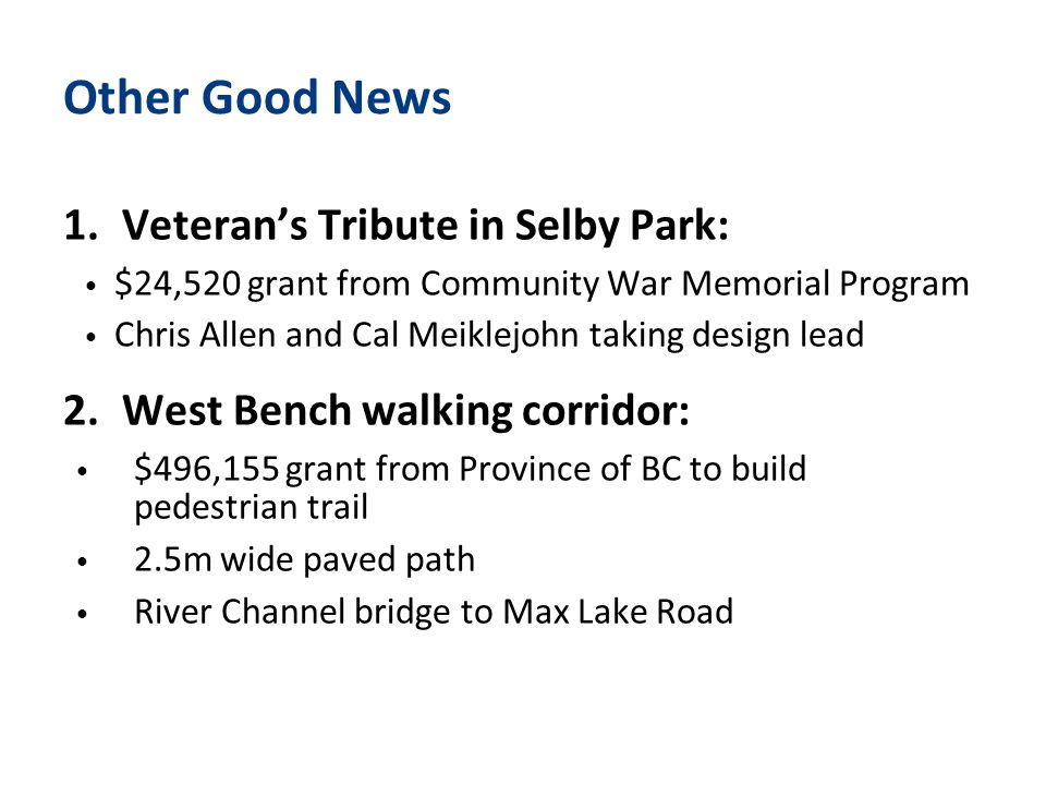 Other Good News 1.Veteran's Tribute in Selby Park: $24,520 grant from Community War Memorial Program Chris Allen and Cal Meiklejohn taking design lead 2.West Bench walking corridor: $496,155 grant from Province of BC to build pedestrian trail 2.5m wide paved path River Channel bridge to Max Lake Road