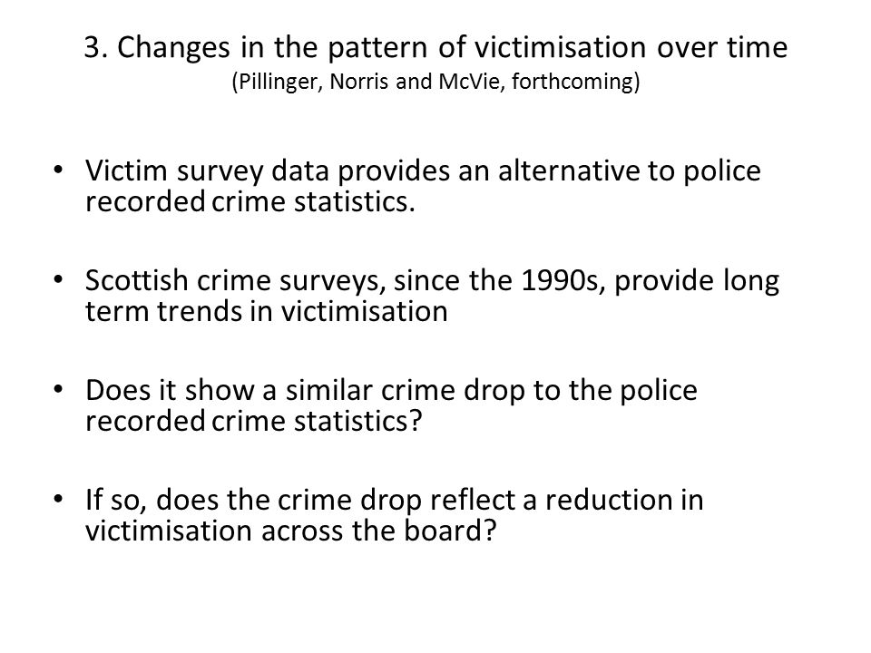 3. Changes in the pattern of victimisation over time (Pillinger, Norris and McVie, forthcoming) Victim survey data provides an alternative to police r