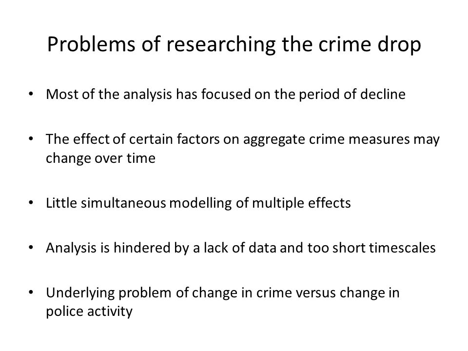 Problems of researching the crime drop Most of the analysis has focused on the period of decline The effect of certain factors on aggregate crime measures may change over time Little simultaneous modelling of multiple effects Analysis is hindered by a lack of data and too short timescales Underlying problem of change in crime versus change in police activity