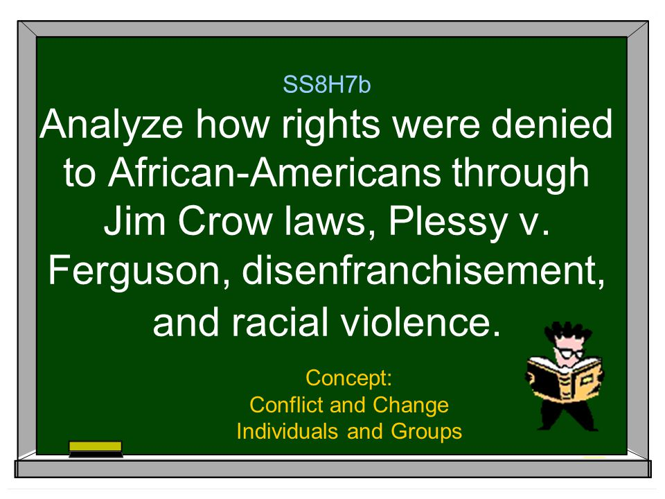 SS8H7b Analyze how rights were denied to African-Americans through Jim Crow laws, Plessy v.