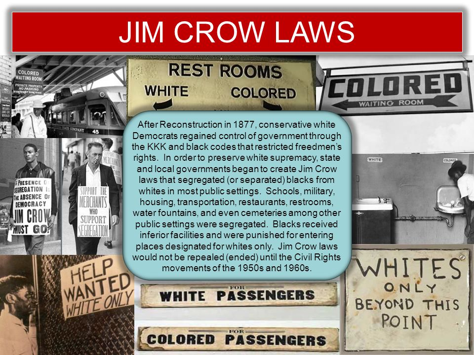 JIM CROW LAWS After Reconstruction in 1877, conservative white Democrats regained control of government through the KKK and black codes that restricted freedmen's rights.
