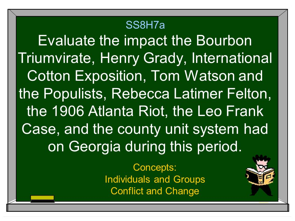SS8H7a Evaluate the impact the Bourbon Triumvirate, Henry Grady, International Cotton Exposition, Tom Watson and the Populists, Rebecca Latimer Felton, the 1906 Atlanta Riot, the Leo Frank Case, and the county unit system had on Georgia during this period.