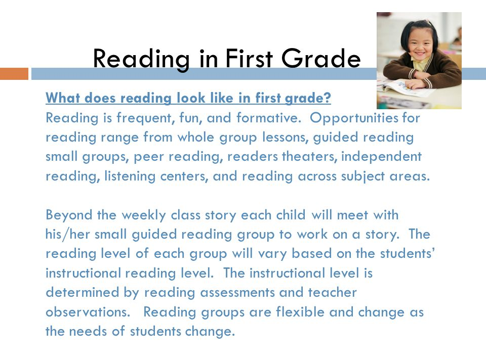 Reading in First Grade What does reading look like in first grade? Reading is frequent, fun, and formative. Opportunities for reading range from whole