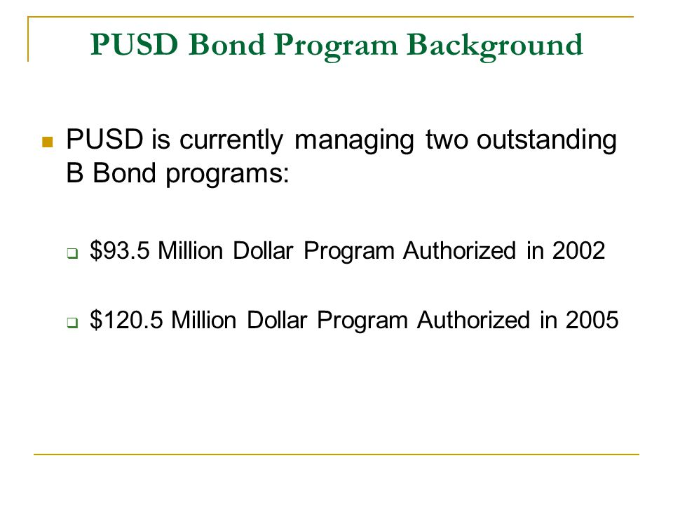 PUSD Bond Program Background PUSD is currently managing two outstanding B Bond programs:  $93.5 Million Dollar Program Authorized in 2002  $120.5 Million Dollar Program Authorized in 2005