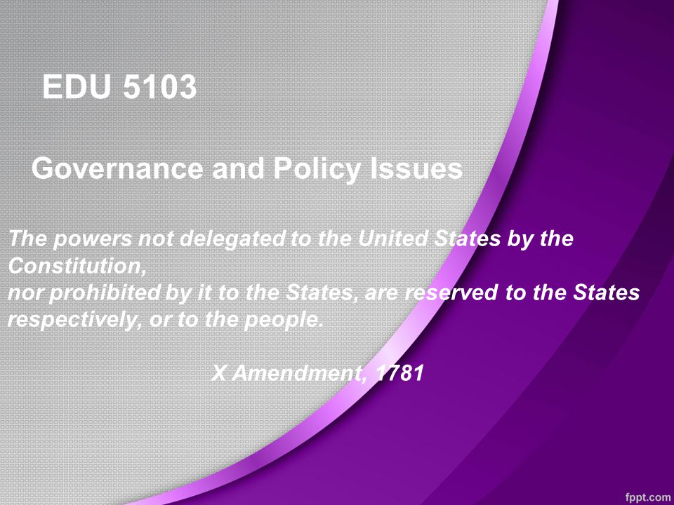 EDU 5103 Governance and Policy Issues The powers not delegated to the United States by the Constitution, nor prohibited by it to the States, are reserved to the States respectively, or to the people.