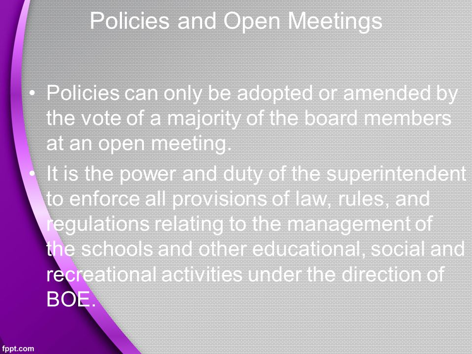 Policies and Open Meetings Policies can only be adopted or amended by the vote of a majority of the board members at an open meeting.