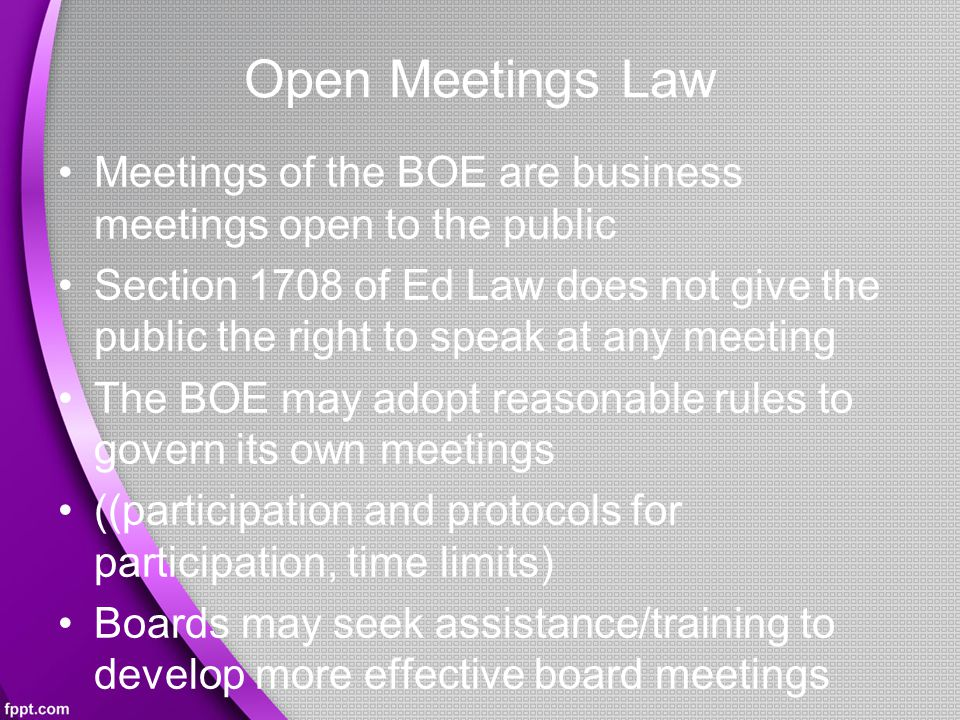 Open Meetings Law Meetings of the BOE are business meetings open to the public Section 1708 of Ed Law does not give the public the right to speak at any meeting The BOE may adopt reasonable rules to govern its own meetings ((participation and protocols for participation, time limits) Boards may seek assistance/training to develop more effective board meetings B