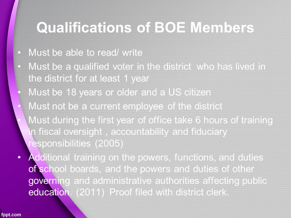 Qualifications of BOE Members Must be able to read/ write Must be a qualified voter in the district who has lived in the district for at least 1 year Must be 18 years or older and a US citizen Must not be a current employee of the district Must during the first year of office take 6 hours of training in fiscal oversight, accountability and fiduciary responsibilities (2005) Additional training on the powers, functions, and duties of school boards, and the powers and duties of other governing and administrative authorities affecting public education.